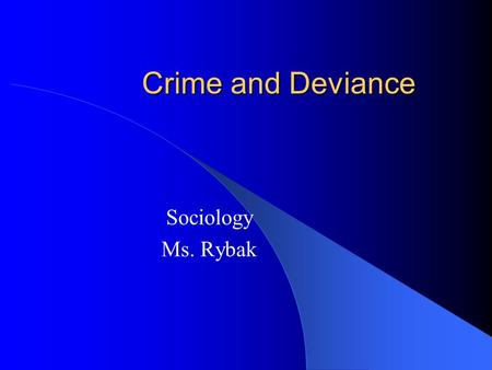 Crime and Deviance Sociology Ms. Rybak. What is crime? An action or an instance of negligence that is deemed injurious to the public welfare or morals.