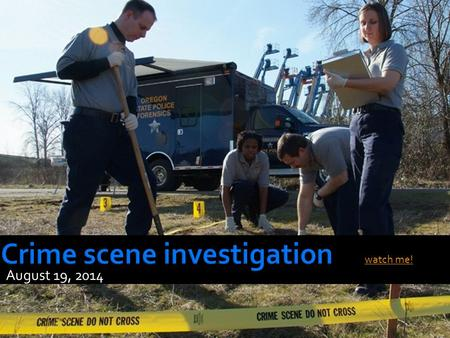 August 19, 2014 watch me!.  Describe the steps to take when processing a crime scene  Describe how to package evidence  Explain the importance of preserving.