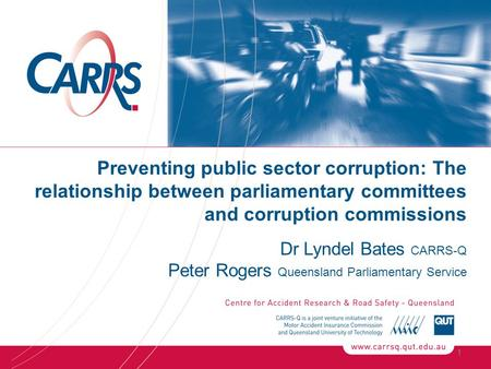 Preventing public sector corruption: The relationship between parliamentary committees and corruption commissions Dr Lyndel Bates CARRS-Q Peter Rogers.