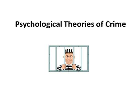 Psychological Theories of Crime. ' Crime is the product of poverty or greed. It is the result of social dislocation, television, the genes or the devil.