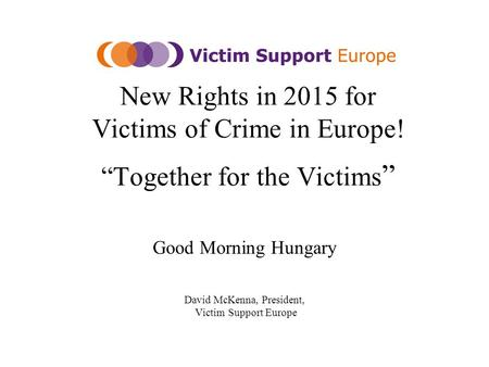 "New Rights in 2015 for Victims of Crime in Europe! ""Together for the Victims "" Good Morning Hungary David McKenna, President, Victim Support Europe."