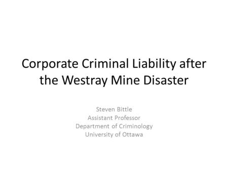 Corporate Criminal Liability after the Westray Mine Disaster Steven Bittle Assistant Professor Department of Criminology University of Ottawa.