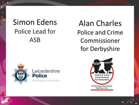 Click to edit Master title style Simon Edens Police Lead for ASB Alan Charles Police and Crime Commissioner for Derbyshire.