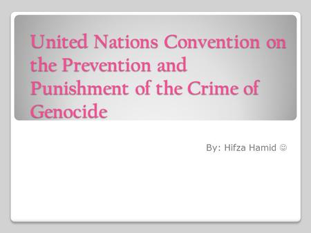 United Nations Convention on the Prevention and Punishment of the Crime of Genocide By: Hifza Hamid.