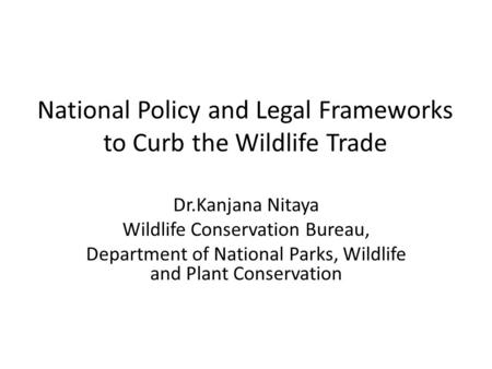 National Policy and Legal Frameworks to Curb the Wildlife Trade Dr.Kanjana Nitaya Wildlife Conservation Bureau, Department of National Parks, Wildlife.