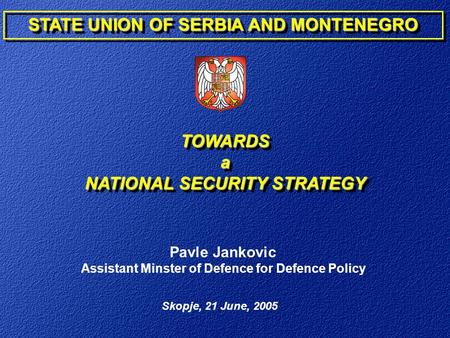 Skopje, 21 June, 2005 Pavle Jankovic Assistant Minster of Defence for Defence Policy STATE UNION OF SERBIA AND MONTENEGRO TOWARDSa NATIONAL SECURITY STRATEGY.