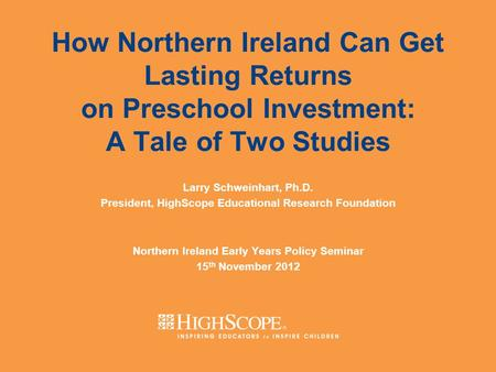 How Northern Ireland Can Get Lasting Returns on Preschool Investment: A Tale of Two Studies Larry Schweinhart, Ph.D. President, HighScope Educational Research.