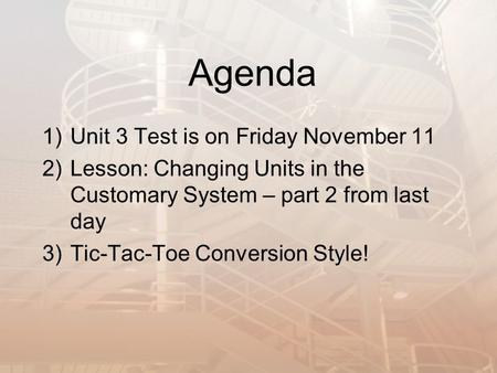 Agenda 1)Unit 3 Test is on Friday November 11 2)Lesson: Changing Units in the Customary System – part 2 from last day 3)Tic-Tac-Toe Conversion Style!