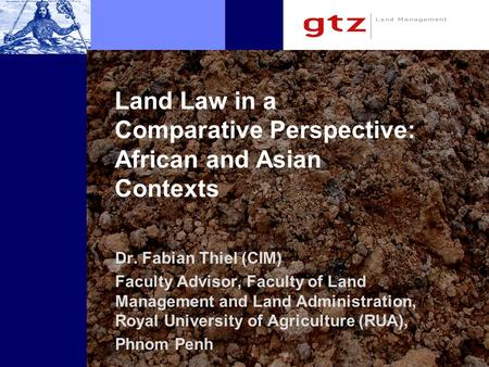 Land Law in a Comparative Perspective: African and Asian Contexts Dr. Fabian Thiel (CIM) Faculty Advisor, Faculty of Land Management and Land Administration,