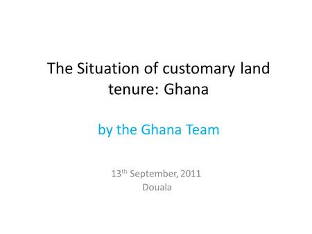 The Situation of customary land tenure: Ghana by the Ghana Team 13 th September, 2011 Douala.