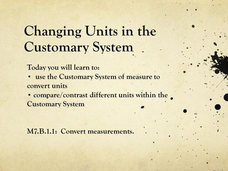 Changing Units in the Customary System Today you will learn to: use the Customary System of measure to convert units compare/contrast different units within.
