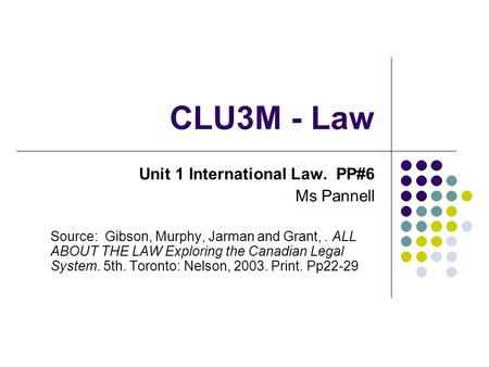 CLU3M - Law Unit 1 International Law. PP#6 Ms Pannell Source: Gibson, Murphy, Jarman and Grant,. ALL ABOUT THE LAW Exploring the Canadian Legal System.