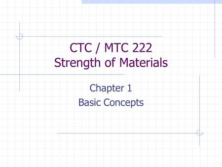 CTC / MTC 222 Strength of Materials Chapter 1 Basic Concepts.