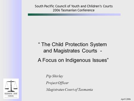 "April 2006 South Pacific Council of Youth and Children's Courts 2006 Tasmanian Conference "" The Child Protection System and Magistrates Courts - A Focus."