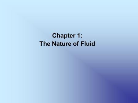 Chapter 1: The Nature of Fluid. Chapter Objectives Differentiate between a gas and a liquid. Define pressure. Identify the units for the basic quantities.
