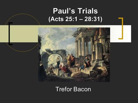 Paul's Trials (Acts 25:1 – 28:31) Trefor Bacon. Paul's Trials CHAPTER 25 Paul Appeals to Caesar (25:1-12) Paul before King Agrippa (25:13-27) CHAPTER.