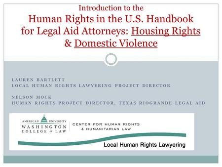 LAUREN BARTLETT LOCAL HUMAN RIGHTS LAWYERING PROJECT DIRECTOR NELSON MOCK HUMAN RIGHTS PROJECT DIRECTOR, TEXAS RIOGRANDE LEGAL AID Introduction to the.