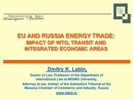 EU AND RUSSIA ENERGY TRADE: IMPACT OF WTO, TRANSIT AND INTEGRATED ECONOMIC AREAS Dmitry K. Labin, Dmitry K. Labin, Doctor of Law, Professor of the Department.