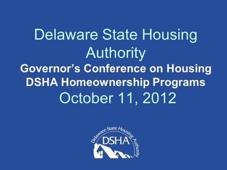 Delaware State Housing Authority Governor's Conference on Housing DSHA Homeownership Programs October 11, 2012.