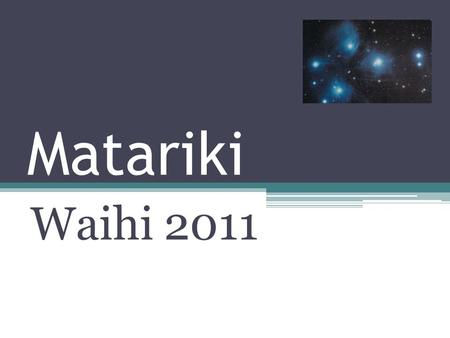 Matariki Waihi 2011. Matariki During Matariki we celebrate our unique place in the world. We give respect to the whenua on which we live, and admiration.
