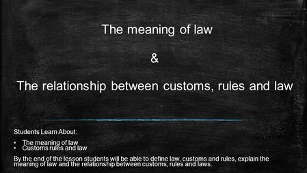 The meaning of law & The relationship between customs, rules and law Students Learn About: The meaning of law Customs rules and law By the end of the.