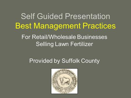 Self Guided Presentation Best Management Practices For Retail/Wholesale Businesses Selling Lawn Fertilizer Provided by Suffolk County.