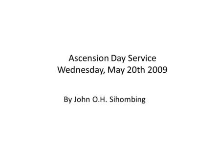 Ascension Day Service Wednesday, May 20th 2009 By John O.H. Sihombing.