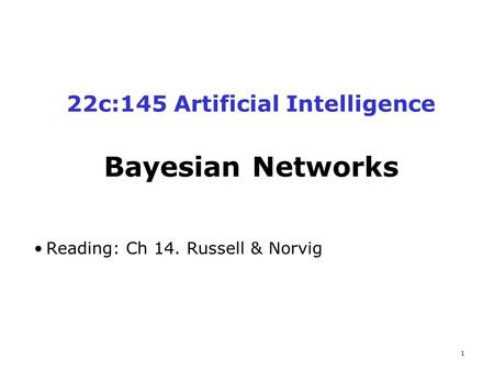 1 22c:145 Artificial Intelligence Bayesian Networks Reading: Ch 14. Russell & Norvig.