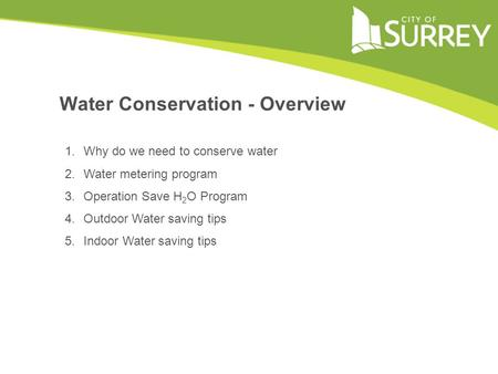 1.Why do we need to conserve water 2.Water metering program 3.Operation Save H 2 O Program 4.Outdoor Water saving tips 5.Indoor Water saving tips Water.