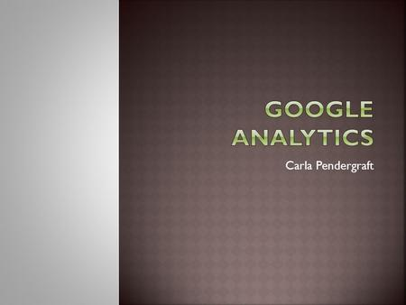 Carla Pendergraft.  Google Analytics Course Info  The Purchase Journey & Path to Conversion  Tracking Events in Google Analytics.