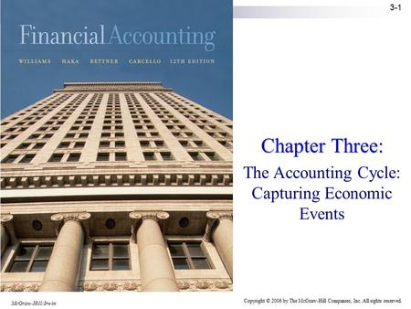 McGraw-Hill/Irwin Copyright © 2006 by The McGraw-Hill Companies, Inc. All rights reserved. 3-1 Chapter Three: The Accounting Cycle: Capturing Economic.