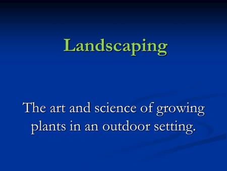 Landscaping The art and science of growing plants in an outdoor setting.