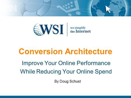 Conversion Architecture Improve Your Online Performance While Reducing Your Online Spend By Doug Schust.