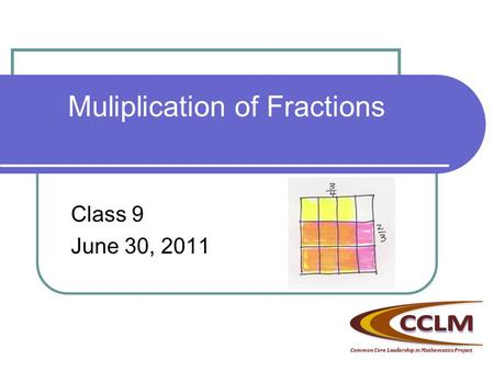 Muliplication of Fractions Class 9 June 30, 2011 Common Core Leadership in Mathematics Project.