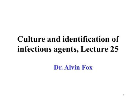 1 Culture and identification of infectious agents, Lecture 25 Dr. Alvin Fox.