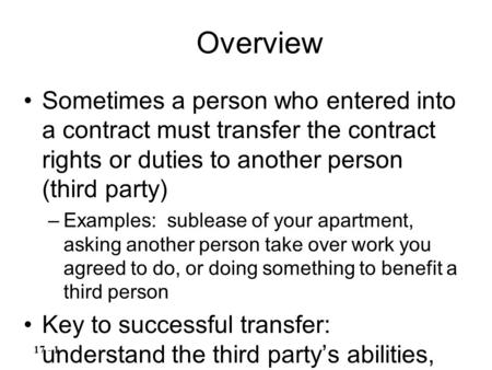 Sometimes a person who entered into a contract must transfer the contract rights or duties to another person (third party) –Examples: sublease of your.