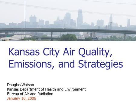 Kansas City Air Quality, Emissions, and Strategies Douglas Watson Kansas Department of Health and Environment Bureau of Air and Radiation January 10, 2006.