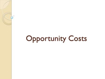 Opportunity Costs. Scarcity & Opportunity Cost Because of scarcity, we must make choices With any choice, there are costs & benefits.