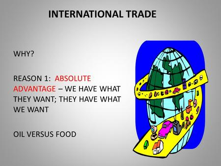 INTERNATIONAL TRADE WHY? REASON 1: ABSOLUTE ADVANTAGE – WE HAVE WHAT THEY WANT; THEY HAVE WHAT WE WANT OIL VERSUS FOOD.