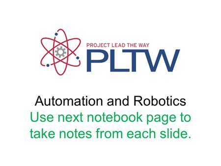 Automation and Robotics Use next notebook page to take notes from each slide.