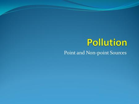 Point and Non-point Sources. Pollution: Point and Non-Point Point Source Pollution This source of pollution is easily identified and flows from specific.