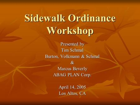 Sidewalk Ordinance Workshop Presented by Tim Schmal Burton, Volkmann & Schmal & Marcus Beverly ABAG PLAN Corp. April 14, 2005 Los Altos, CA.