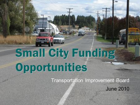 Small City Funding Opportunities Transportation Improvement Board June 2010.