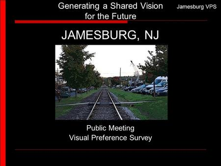 Jamesburg VPS Generating a Shared Vision for the Future JAMESBURG, NJ Public Meeting Visual Preference Survey.