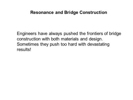 Resonance and Bridge Construction Engineers have always pushed the frontiers of bridge construction with both materials and design. Sometimes they push.