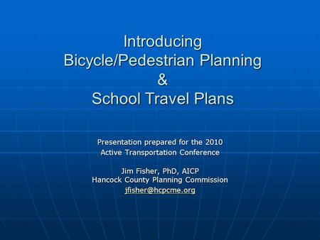 Introducing Bicycle/Pedestrian Planning & School Travel Plans Presentation prepared for the 2010 Active Transportation Conference Jim Fisher, PhD, AICP.