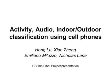 Activity, Audio, Indoor/Outdoor classification using cell phones Hong Lu, Xiao Zheng Emiliano Miluzzo, Nicholas Lane CS 185 Final Project presentation.