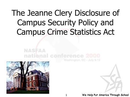 We Help Put America Through School 1 The Jeanne Clery Disclosure of Campus Security Policy and Campus Crime Statistics Act.
