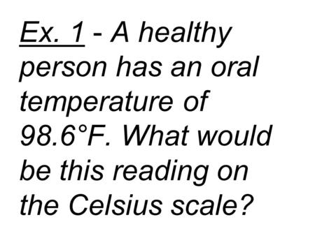 Ex. 1 - A healthy person has an oral temperature of 98.6°F. What would be this reading on the Celsius scale?