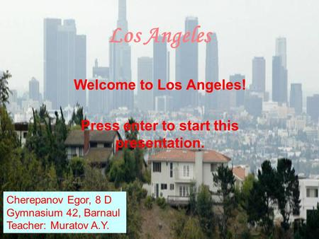 Los Angeles Welcome to Los Angeles! Press enter to start this presentation. Cherepanov Egor, 8 D Gymnasium 42, Barnaul Teacher: Muratov A.Y.